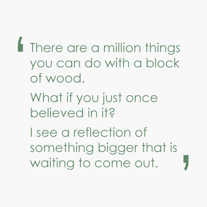 There are a million things you can do with a block of wood.  What if you just once believed in it?  I see a reflection of something bigger that is waiting to come out.